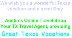 We wish you a wonderful Texas        vacation and a great Stay      Austin's Online Travel Shop Your TX Travel Agent, providing  Great Texas Vacations